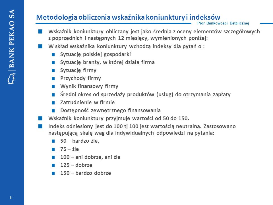 3 Metodologia obliczenia wskaźnika koniunktury i indeksów Wskaźnik koniunktury obliczany jest jako średnia z oceny elementów szczegółowych z poprzednich i następnych 12 miesięcy, wymienionych poniżej: W skład wskaźnika koniunktury wchodzą indeksy dla pytań o : Sytuację polskiej gospodarki Sytuację branży, w której działa firma Sytuację firmy Przychody firmy Wynik finansowy firmy Średni okres od sprzedaży produktów (usług) do otrzymania zapłaty Zatrudnienie w firmie Dostępność zewnętrznego finansowania Wskaźnik koniunktury przyjmuje wartości od 50 do 150.