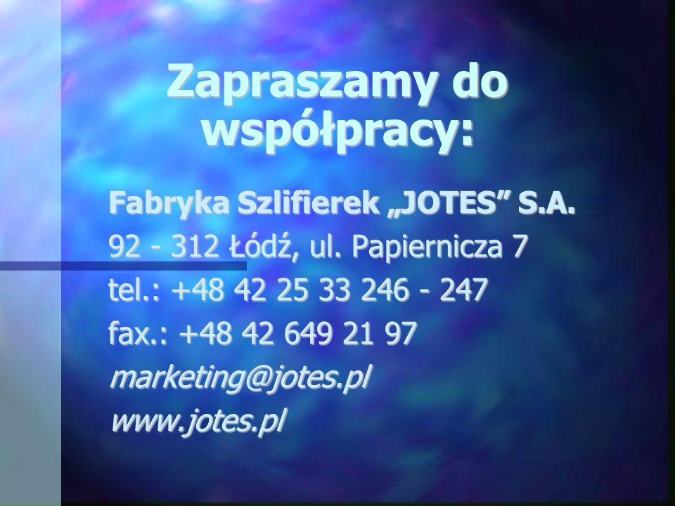 Zapraszamy do współpracy: Fabryka Szlifierek JOTES S.A. 92 - 312 Łódź, ul. Papiernicza 7 tel.: +48 42 25 33 246 - 247 fax.: +48 42 649 21 97 marketing
