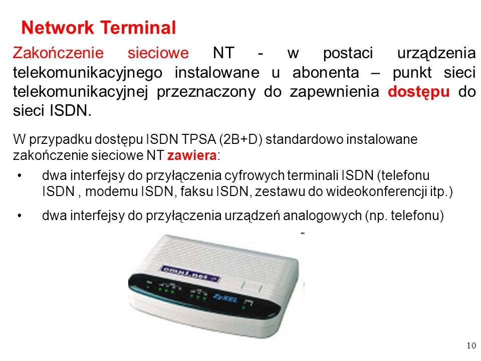 10 Network Terminal Zakończenie sieciowe NT - w postaci urządzenia telekomunikacyjnego instalowane u abonenta – punkt sieci telekomunikacyjnej przeznaczony do zapewnienia dostępu do sieci ISDN.