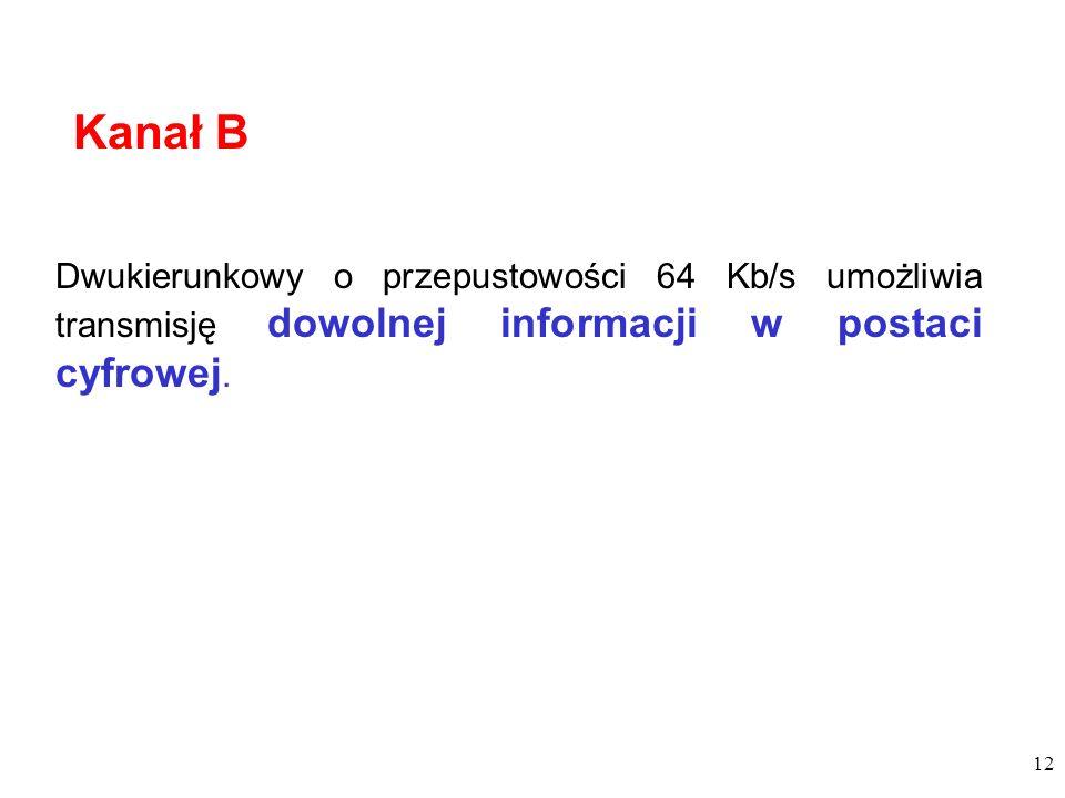 12 Dwukierunkowy o przepustowości 64 Kb/s umożliwia transmisję dowolnej informacji w postaci cyfrowej. Kanał B