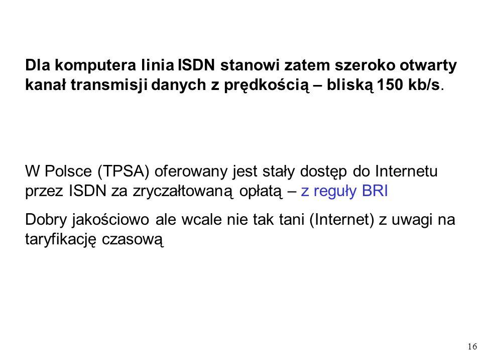 16 Dla komputera linia ISDN stanowi zatem szeroko otwarty kanał transmisji danych z prędkością – bliską 150 kb/s. W Polsce (TPSA) oferowany jest stały