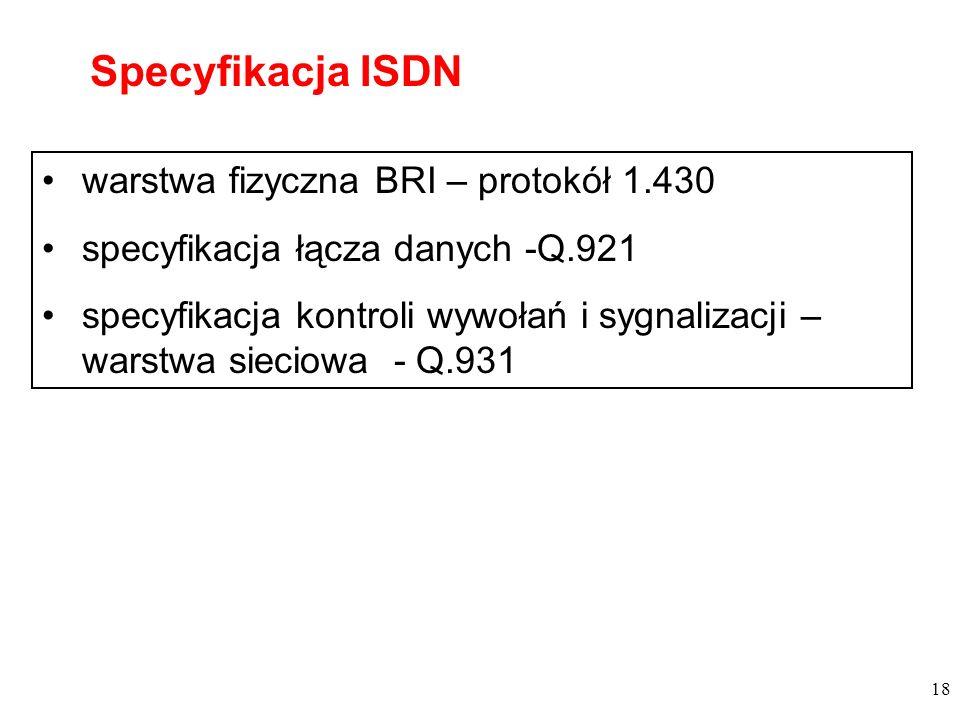 18 warstwa fizyczna BRI – protokół 1.430 specyfikacja łącza danych -Q.921 specyfikacja kontroli wywołań i sygnalizacji – warstwa sieciowa - Q.931 Spec