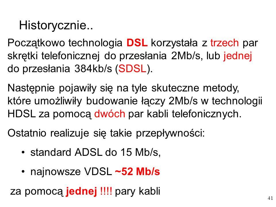 41 Początkowo technologia DSL korzystała z trzech par skrętki telefonicznej do przesłania 2Mb/s, lub jednej do przesłania 384kb/s (SDSL). Następnie po