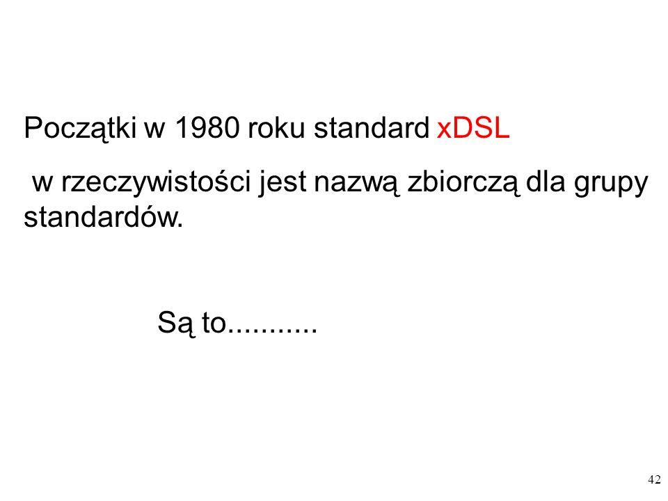 42 Początki w 1980 roku standard xDSL w rzeczywistości jest nazwą zbiorczą dla grupy standardów. Są to...........