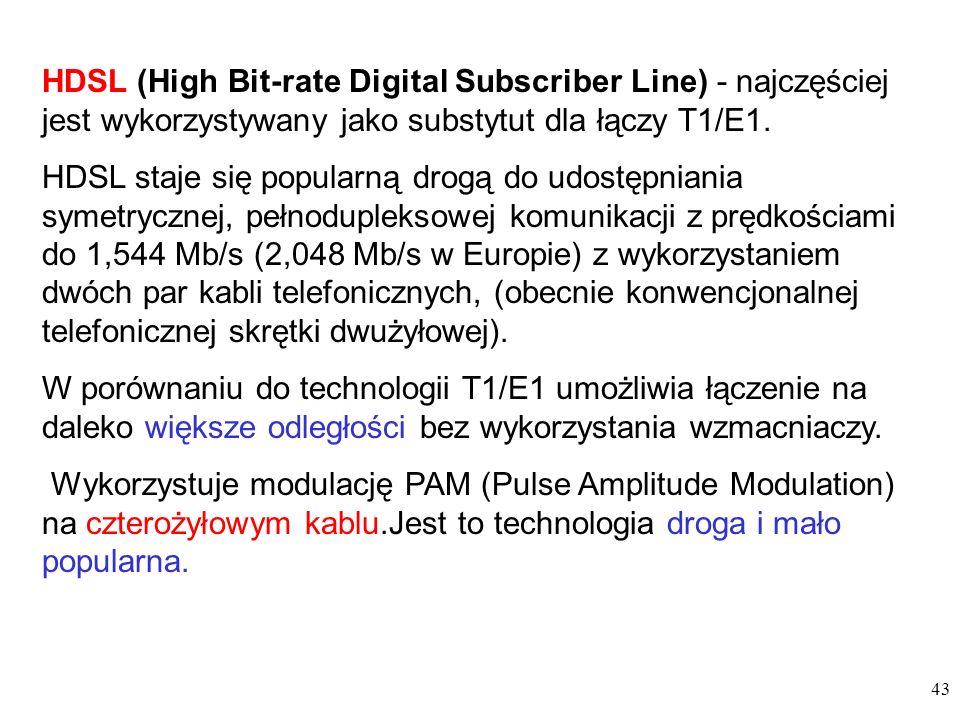 43 HDSL (High Bit-rate Digital Subscriber Line) - najczęściej jest wykorzystywany jako substytut dla łączy T1/E1. HDSL staje się popularną drogą do ud