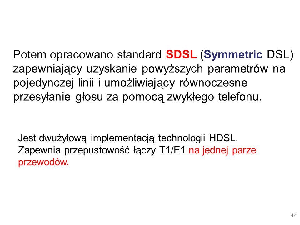 44 Jest dwużyłową implementacją technologii HDSL. Zapewnia przepustowość łączy T1/E1 na jednej parze przewodów. Potem opracowano standard SDSL (Symmet