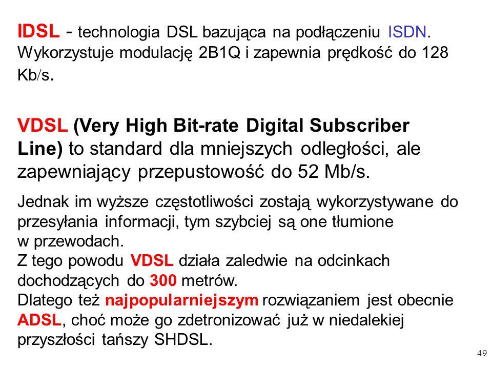 49 VDSL (Very High Bit-rate Digital Subscriber Line) to standard dla mniejszych odległości, ale zapewniający przepustowość do 52 Mb/s. IDSL - technolo