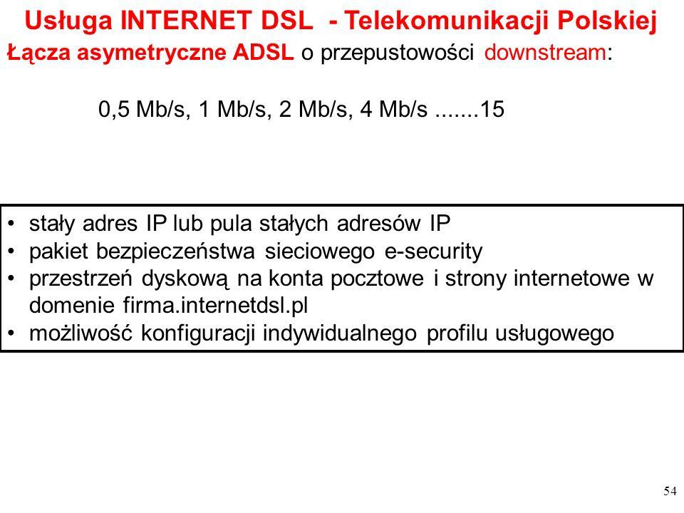 54 Łącza asymetryczne ADSL o przepustowości downstream: stały adres IP lub pula stałych adresów IP pakiet bezpieczeństwa sieciowego e-security przestrzeń dyskową na konta pocztowe i strony internetowe w domenie firma.internetdsl.pl możliwość konfiguracji indywidualnego profilu usługowego Usługa INTERNET DSL - Telekomunikacji Polskiej 0,5 Mb/s, 1 Mb/s, 2 Mb/s, 4 Mb/s.......15