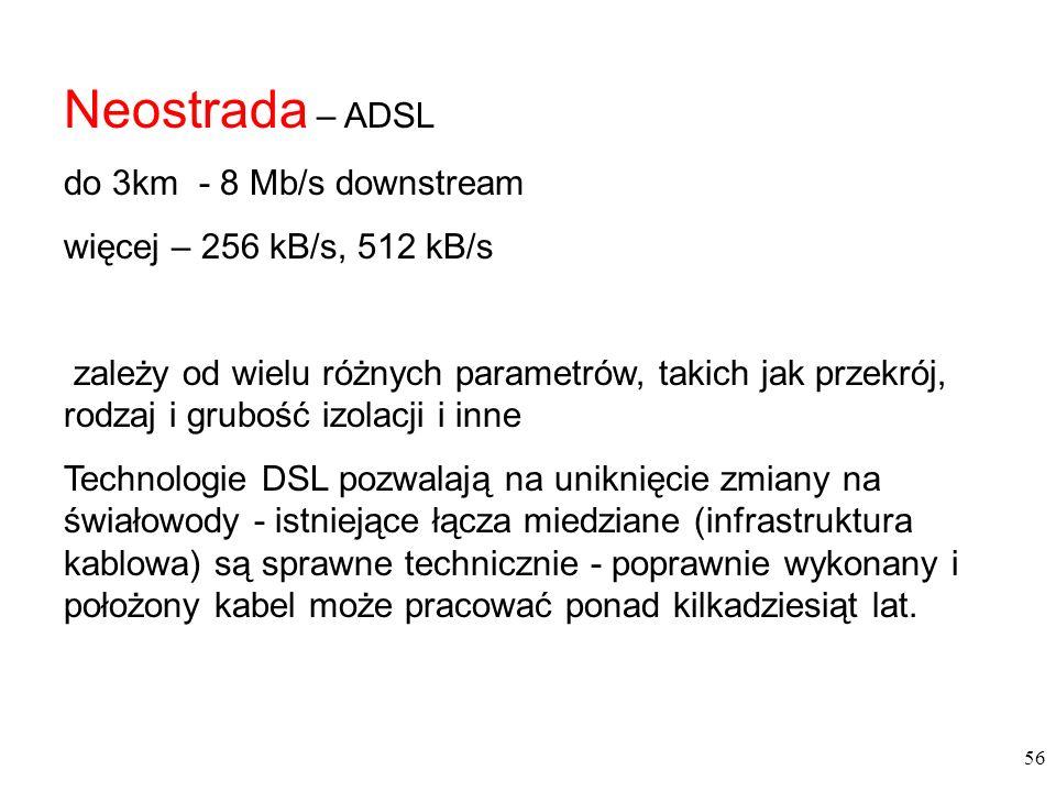56 Neostrada – ADSL do 3km - 8 Mb/s downstream więcej – 256 kB/s, 512 kB/s zależy od wielu różnych parametrów, takich jak przekrój, rodzaj i grubość izolacji i inne Technologie DSL pozwalają na uniknięcie zmiany na świałowody - istniejące łącza miedziane (infrastruktura kablowa) są sprawne technicznie - poprawnie wykonany i położony kabel może pracować ponad kilkadziesiąt lat.