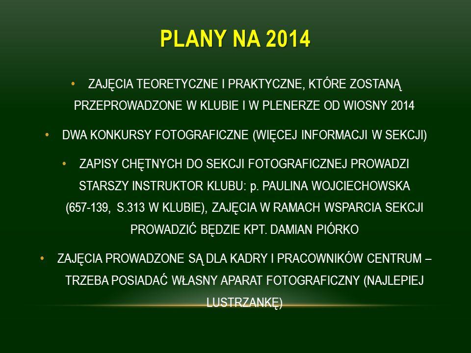 PLANY NA 2014 ZAJĘCIA TEORETYCZNE I PRAKTYCZNE, KTÓRE ZOSTANĄ PRZEPROWADZONE W KLUBIE I W PLENERZE OD WIOSNY 2014 DWA KONKURSY FOTOGRAFICZNE (WIĘCEJ INFORMACJI W SEKCJI) ZAPISY CHĘTNYCH DO SEKCJI FOTOGRAFICZNEJ PROWADZI STARSZY INSTRUKTOR KLUBU: p.