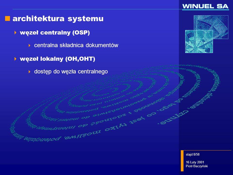 slajd 8/58 16 Luty 2001 Piotr Baczyński architektura systemu węzeł centralny (OSP) centralna składnica dokumentów węzeł lokalny (OH,OHT) dostęp do węz