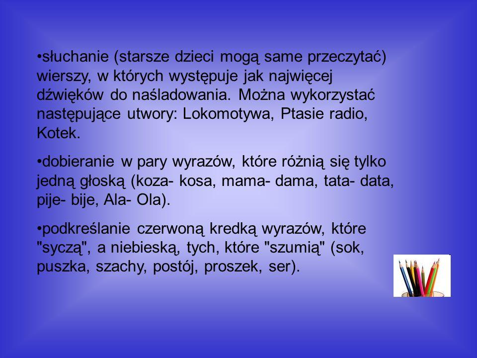 słuchanie (starsze dzieci mogą same przeczytać) wierszy, w których występuje jak najwięcej dźwięków do naśladowania. Można wykorzystać następujące utw