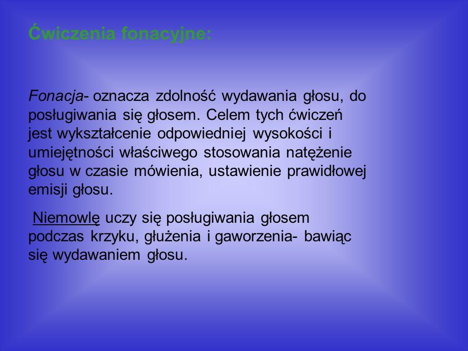 Ćwiczenia fonacyjne: Fonacja- oznacza zdolność wydawania głosu, do posługiwania się głosem. Celem tych ćwiczeń jest wykształcenie odpowiedniej wysokoś