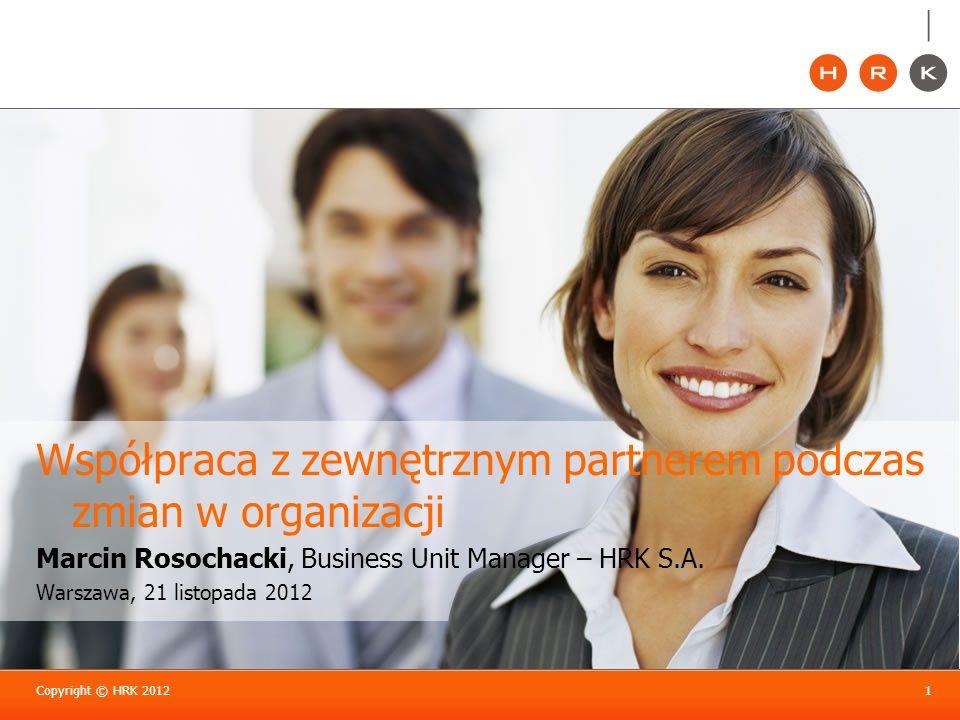 Copyright © HRK 20121 Współpraca z zewnętrznym partnerem podczas zmian w organizacji Marcin Rosochacki, Business Unit Manager – HRK S.A. Warszawa, 21