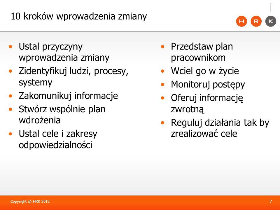 10 kroków wprowadzenia zmiany Copyright © HRK 20127 Ustal przyczyny wprowadzenia zmiany Zidentyfikuj ludzi, procesy, systemy Zakomunikuj informacje St