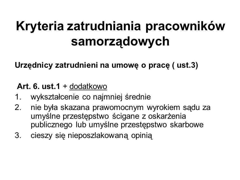 Urzędnicy zatrudnieni na umowę o pracę ( ust.3) Art. 6. ust.1 + dodatkowo 1.wykształcenie co najmniej średnie 2.nie była skazana prawomocnym wyrokiem