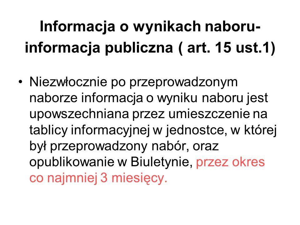 Informacja o wynikach naboru- informacja publiczna ( art. 15 ust.1) Niezwłocznie po przeprowadzonym naborze informacja o wyniku naboru jest upowszechn