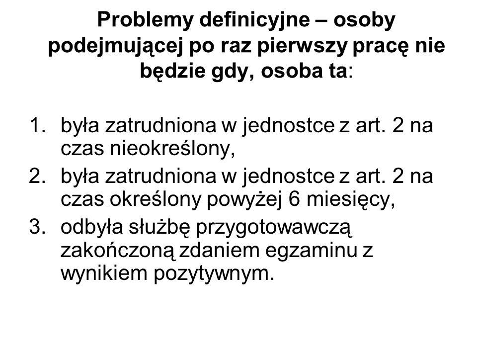 Problemy definicyjne – osoby podejmującej po raz pierwszy pracę nie będzie gdy, osoba ta: 1.była zatrudniona w jednostce z art. 2 na czas nieokreślony