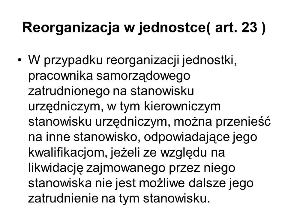 Reorganizacja w jednostce( art. 23 ) W przypadku reorganizacji jednostki, pracownika samorządowego zatrudnionego na stanowisku urzędniczym, w tym kier