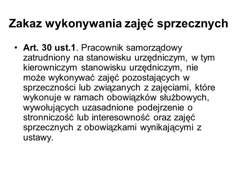 Zakaz wykonywania zajęć sprzecznych Art. 30 ust.1. Pracownik samorządowy zatrudniony na stanowisku urzędniczym, w tym kierowniczym stanowisku urzędnic