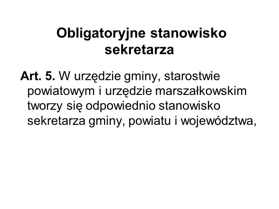 Obligatoryjne stanowisko sekretarza Art. 5. W urzędzie gminy, starostwie powiatowym i urzędzie marszałkowskim tworzy się odpowiednio stanowisko sekret