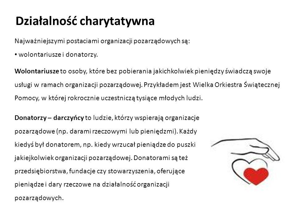 Działalność charytatywna Najważniejszymi postaciami organizacji pozarządowych są: wolontariusze i donatorzy. Wolontariusze to osoby, które bez pobiera
