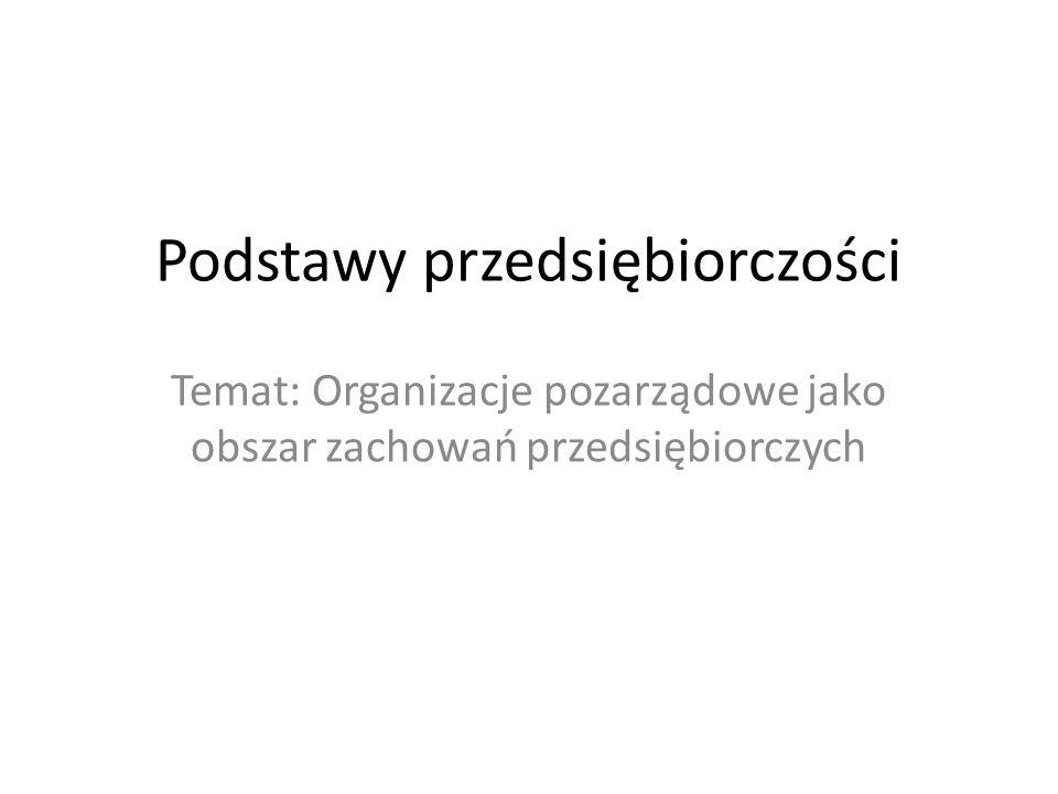 Podstawy przedsiębiorczości Temat: Organizacje pozarządowe jako obszar zachowań przedsiębiorczych