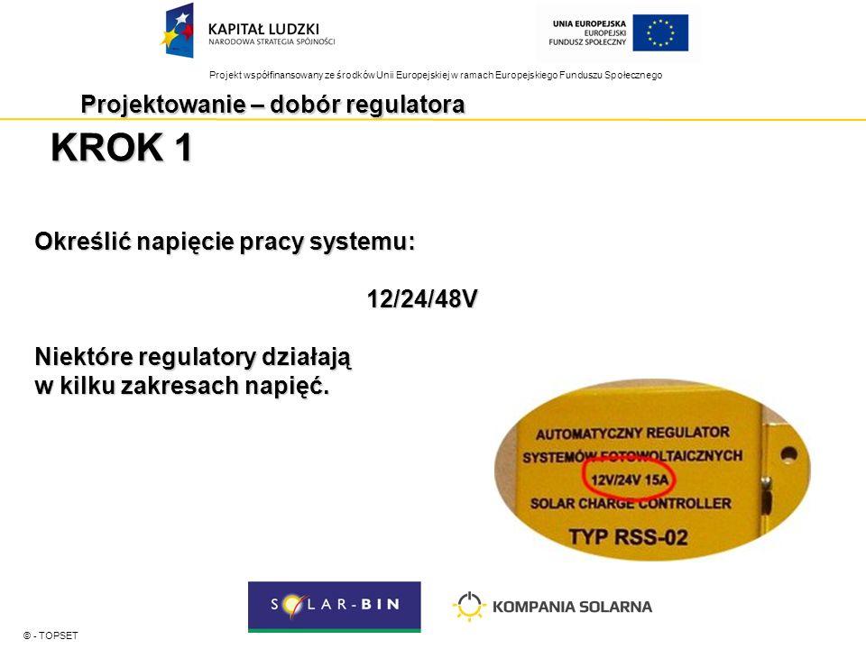 Projekt współfinansowany ze środków Unii Europejskiej w ramach Europejskiego Funduszu Społecznego Projektowanie – dobór regulatora © - TOPSET KROK 1 Określić napięcie pracy systemu: 12/24/48V Niektóre regulatory działają w kilku zakresach napięć.