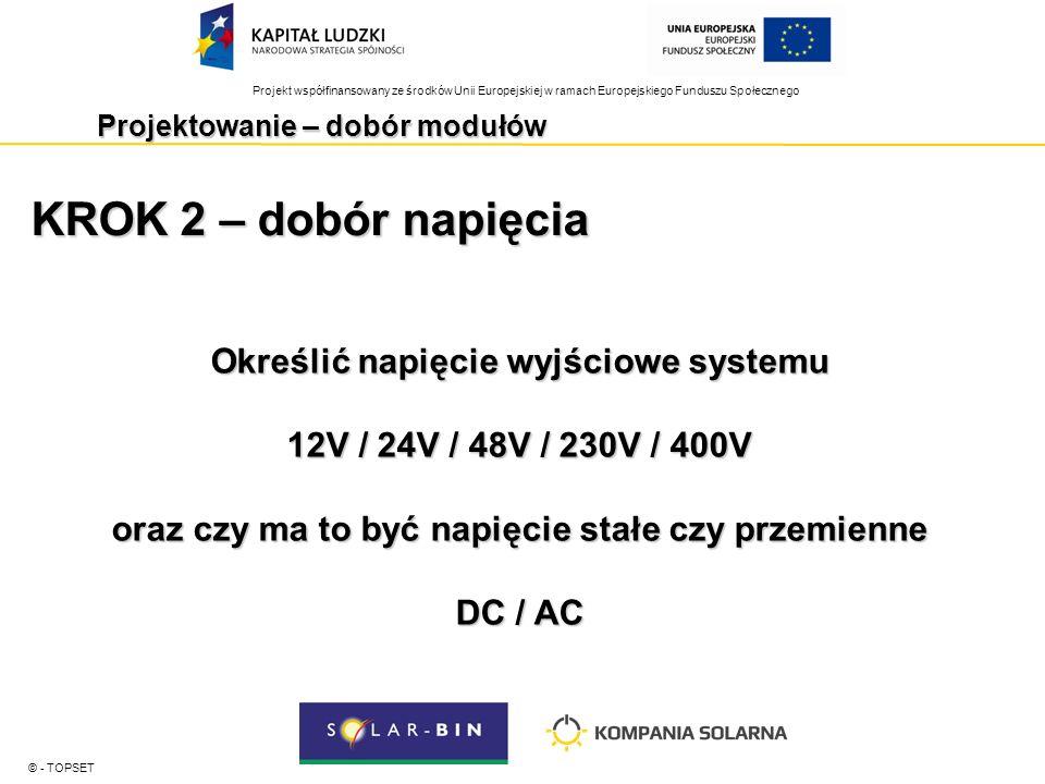 Projekt współfinansowany ze środków Unii Europejskiej w ramach Europejskiego Funduszu Społecznego Projektowanie – dobór modułów © - TOPSET KROK 2 – dobór napięcia Określić napięcie wyjściowe systemu 12V / 24V / 48V / 230V / 400V oraz czy ma to być napięcie stałe czy przemienne DC / AC