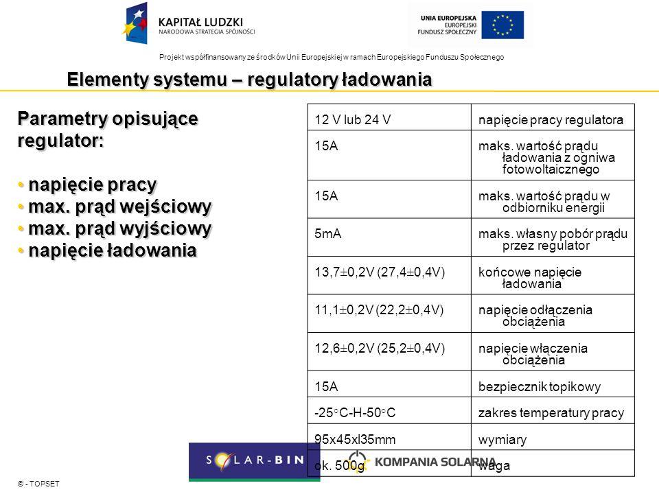 Projekt współfinansowany ze środków Unii Europejskiej w ramach Europejskiego Funduszu Społecznego Elementy systemu – regulatory ładowania © - TOPSET Parametry opisujące regulator: napięcie pracy napięcie pracy max.