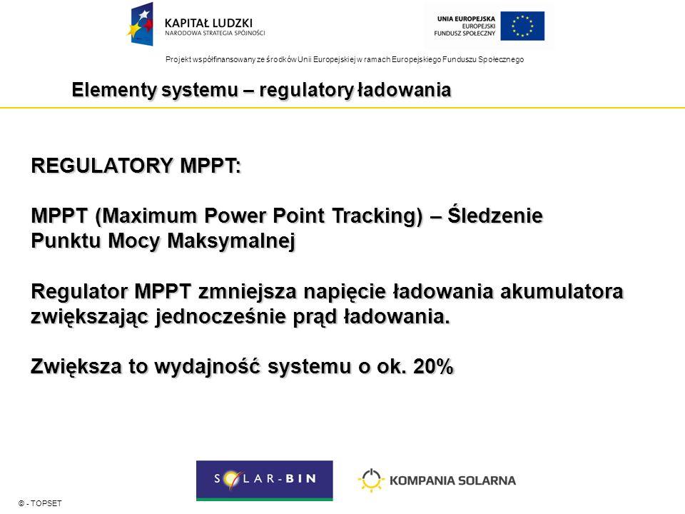 Projekt współfinansowany ze środków Unii Europejskiej w ramach Europejskiego Funduszu Społecznego Elementy systemu – regulatory ładowania © - TOPSET REGULATORY MPPT: MPPT (Maximum Power Point Tracking) – Śledzenie Punktu Mocy Maksymalnej Regulator MPPT zmniejsza napięcie ładowania akumulatora zwiększając jednocześnie prąd ładowania.
