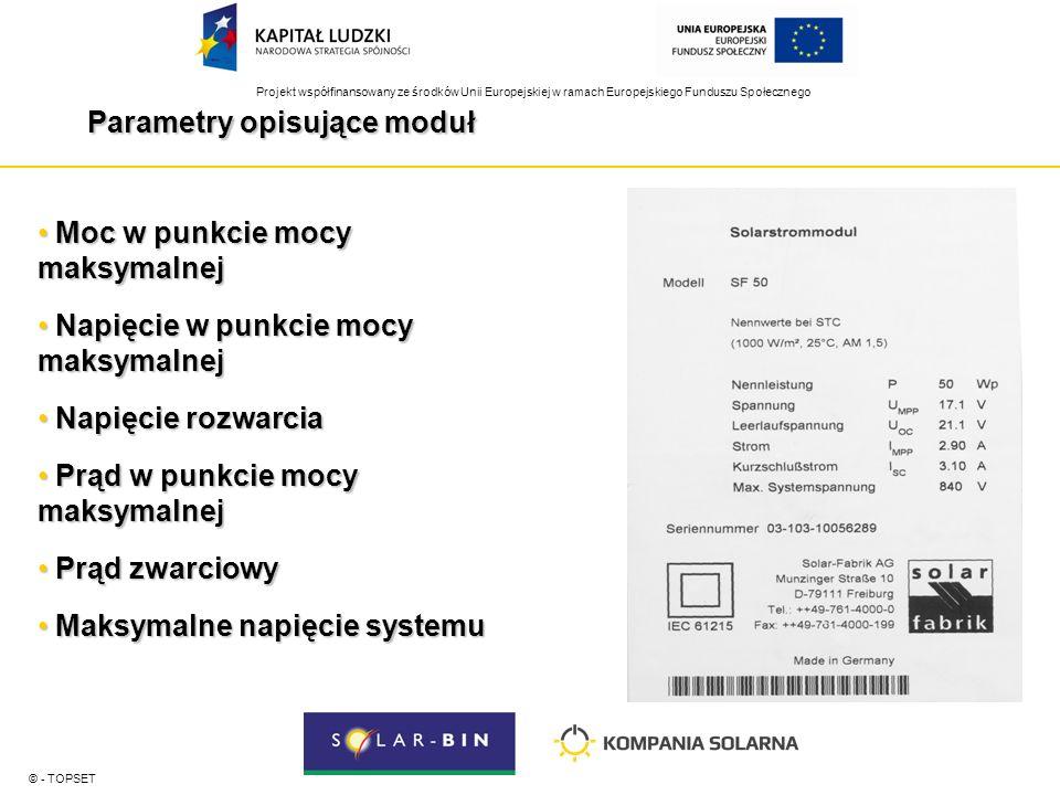 Projekt współfinansowany ze środków Unii Europejskiej w ramach Europejskiego Funduszu Społecznego Parametry opisujące moduł © - TOPSET Moc w punkcie mocy maksymalnej Moc w punkcie mocy maksymalnej Napięcie w punkcie mocy maksymalnej Napięcie w punkcie mocy maksymalnej Napięcie rozwarcia Napięcie rozwarcia Prąd w punkcie mocy maksymalnej Prąd w punkcie mocy maksymalnej Prąd zwarciowy Prąd zwarciowy Maksymalne napięcie systemu Maksymalne napięcie systemu