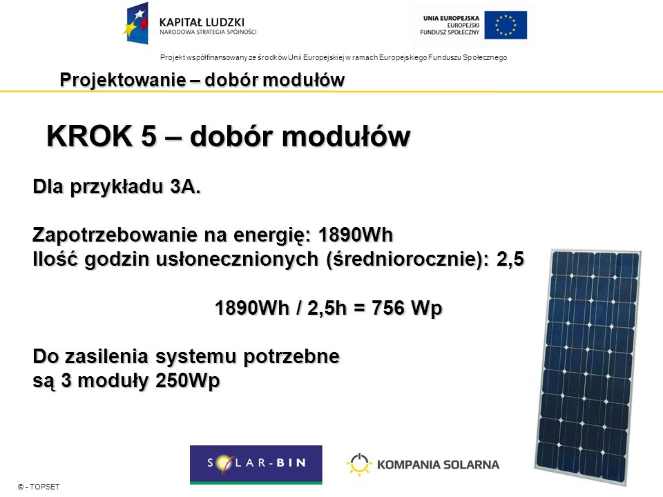 Projekt współfinansowany ze środków Unii Europejskiej w ramach Europejskiego Funduszu Społecznego Projektowanie – dobór akumulatorów © - TOPSET KROK 1 Określić dobowe zużycie prądu w Ah Dla analizowanego przykładu Dobowe zużycie energii: 1890 Wh Napięcie systemu: 24V 1890 Wh/ 24 V = 78,75 Ah