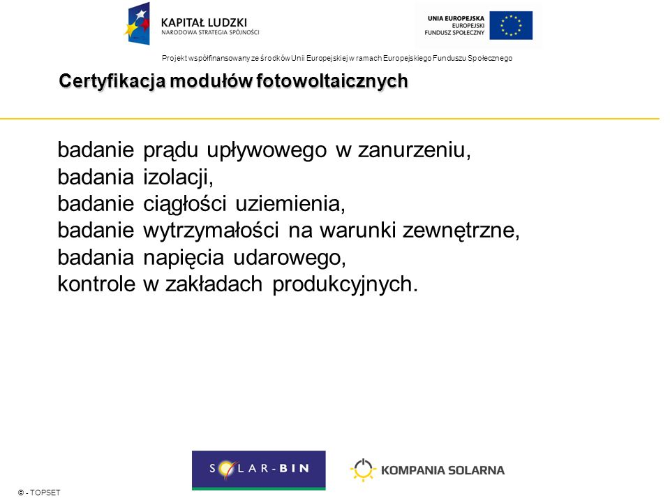 Projekt współfinansowany ze środków Unii Europejskiej w ramach Europejskiego Funduszu Społecznego Certyfikacja modułów fotowoltaicznych © - TOPSET badanie prądu upływowego w zanurzeniu, badania izolacji, badanie ciągłości uziemienia, badanie wytrzymałości na warunki zewnętrzne, badania napięcia udarowego, kontrole w zakładach produkcyjnych.