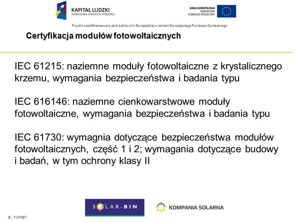Projekt współfinansowany ze środków Unii Europejskiej w ramach Europejskiego Funduszu Społecznego Certyfikacja modułów fotowoltaicznych © - TOPSET IEC 61215: naziemne moduły fotowoltaiczne z krystalicznego krzemu, wymagania bezpieczeństwa i badania typu IEC 616146: naziemne cienkowarstwowe moduły fotowoltaiczne, wymagania bezpieczeństwa i badania typu IEC 61730: wymagnia dotyczące bezpieczeństwa modułów fotowoltaicznych, część 1 i 2; wymagania dotyczące budowy i badań, w tym ochrony klasy II