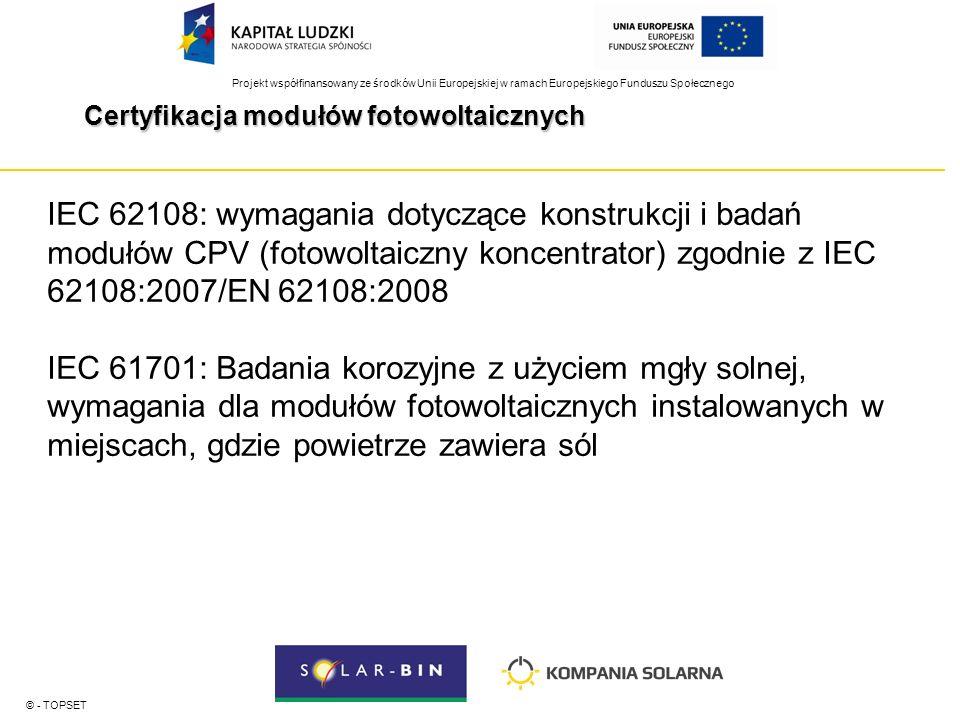 Projekt współfinansowany ze środków Unii Europejskiej w ramach Europejskiego Funduszu Społecznego Certyfikacja modułów fotowoltaicznych © - TOPSET IEC 62108: wymagania dotyczące konstrukcji i badań modułów CPV (fotowoltaiczny koncentrator) zgodnie z IEC 62108:2007/EN 62108:2008 IEC 61701: Badania korozyjne z użyciem mgły solnej, wymagania dla modułów fotowoltaicznych instalowanych w miejscach, gdzie powietrze zawiera sól