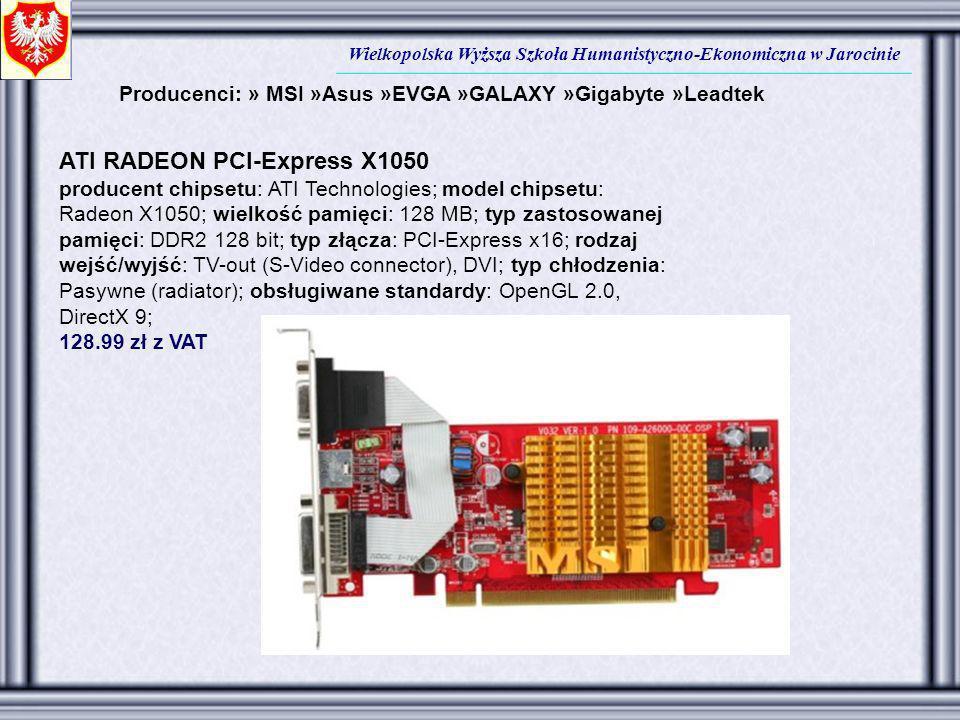 Wielkopolska Wyższa Szkoła Humanistyczno-Ekonomiczna w Jarocinie Producenci: » MSI »Asus »EVGA »GALAXY »Gigabyte »Leadtek ATI RADEON PCI-Express X1050
