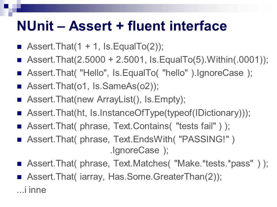 NUnit – Assert + fluent interface Assert.That(1 + 1, Is.EqualTo(2)); Assert.That(2.5000 + 2.5001, Is.EqualTo(5).Within(.0001)); Assert.That( Hello , Is.EqualTo( hello ).IgnoreCase ); Assert.That(o1, Is.SameAs(o2)); Assert.That(new ArrayList(), Is.Empty); Assert.That(ht, Is.InstanceOfType(typeof(IDictionary))); Assert.That( phrase, Text.Contains( tests fail ) ); Assert.That( phrase, Text.EndsWith( PASSING! ).IgnoreCase ); Assert.That( phrase, Text.Matches( Make.*tests.*pass ) ); Assert.That( iarray, Has.Some.GreaterThan(2));...i inne