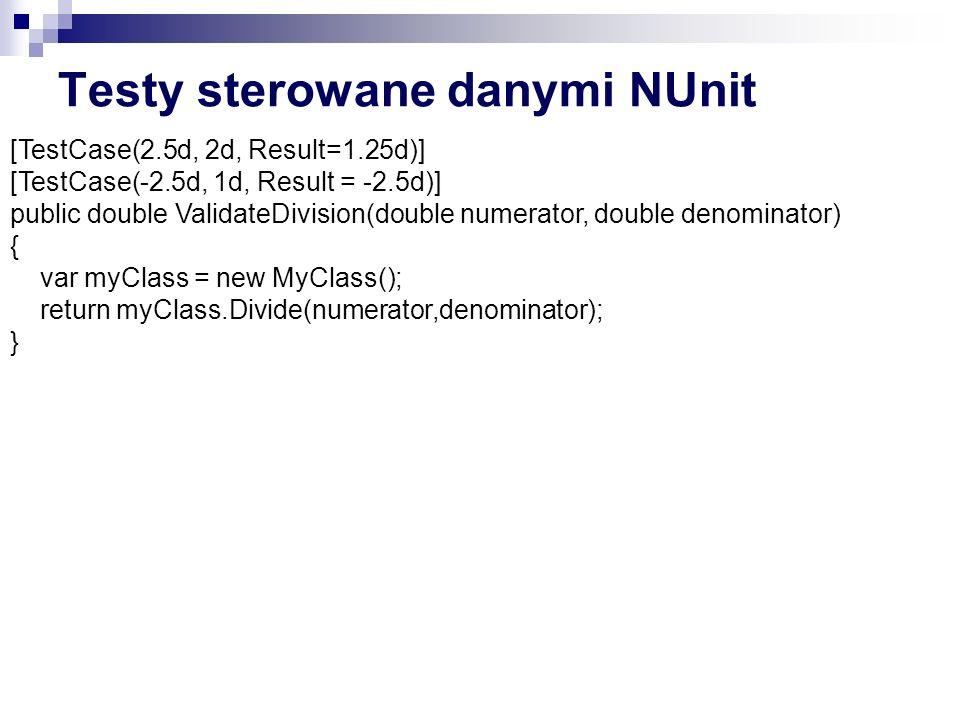 Testy sterowane danymi NUnit [TestCase(2.5d, 2d, Result=1.25d)] [TestCase(-2.5d, 1d, Result = -2.5d)] public double ValidateDivision(double numerator, double denominator) { var myClass = new MyClass(); return myClass.Divide(numerator,denominator); }