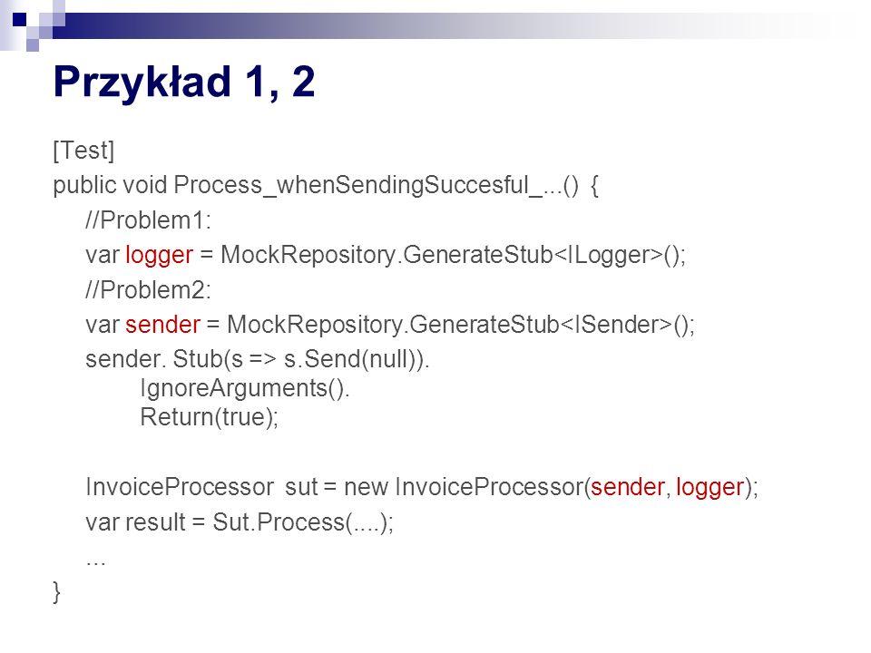 Przykład 1, 2 [Test] public void Process_whenSendingSuccesful_...() { //Problem1: var logger = MockRepository.GenerateStub (); //Problem2: var sender = MockRepository.GenerateStub (); sender.