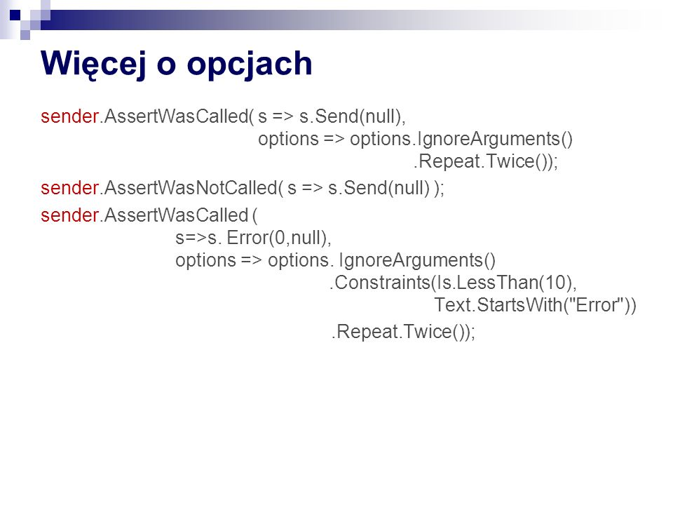 Więcej o opcjach sender.AssertWasCalled( s => s.Send(null), options => options.IgnoreArguments().Repeat.Twice()); sender.AssertWasNotCalled( s => s.Se