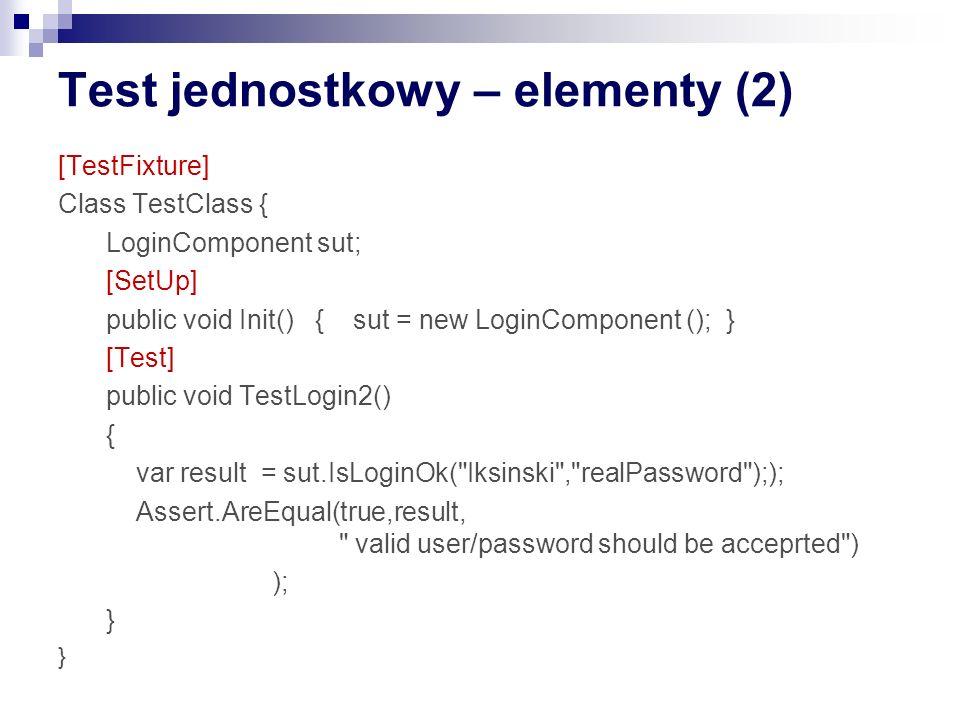 Test jednostkowy – elementy (2) [TestFixture] Class TestClass { LoginComponent sut; [SetUp] public void Init() { sut = new LoginComponent (); } [Test] public void TestLogin2() { var result = sut.IsLoginOk( Iksinski , realPassword );); Assert.AreEqual(true,result, valid user/password should be acceprted ) ); }
