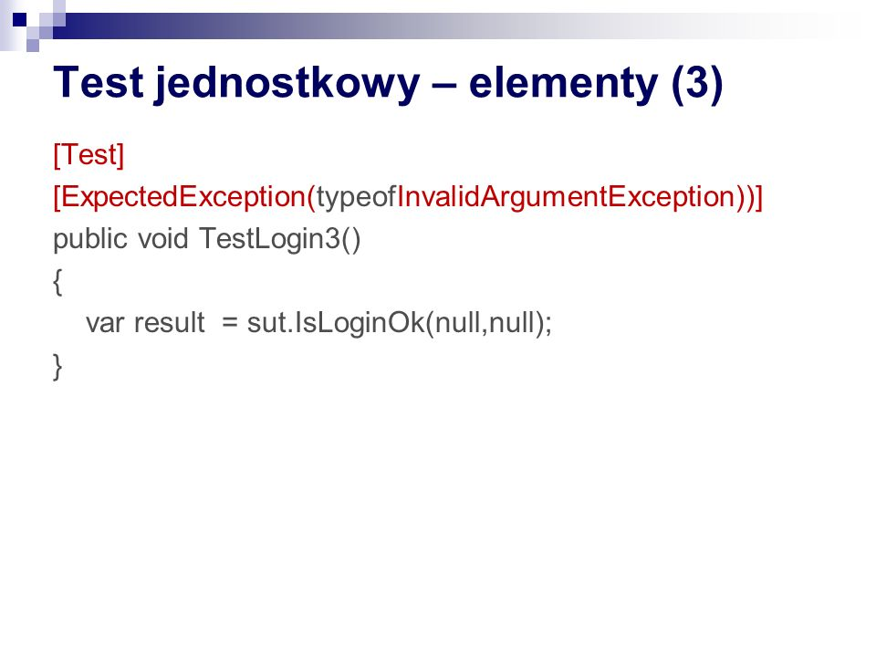 Test jednostkowy – przykład 1 public class Authentication { private string _key; public string Key { get {return _key;} set {_key = value;} } public string EncodePassword(string password) { if (password==null || password.Length==0) { throw new ValidationException ( Password is empty ); } // do the encoding...