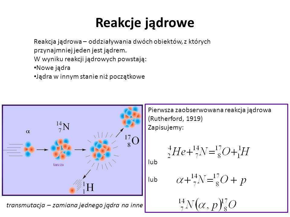 Reakcje jądrowe Reakcja jądrowa – oddziaływania dwóch obiektów, z których przynajmniej jeden jest jądrem. W wyniku reakcji jądrowych powstają: Nowe ją