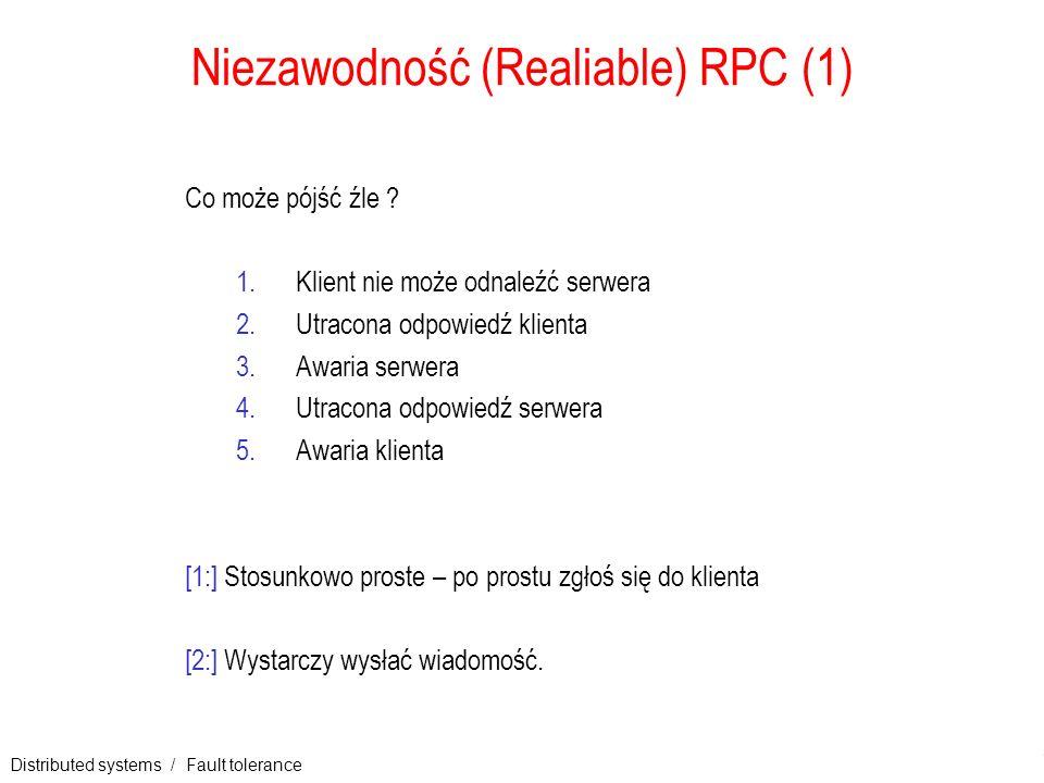 Distributed systems / Fault tolerance 12 Niezawodność (Realiable) RPC (1) Co może pójść źle ? 1.Klient nie może odnaleźć serwera 2.Utracona odpowiedź