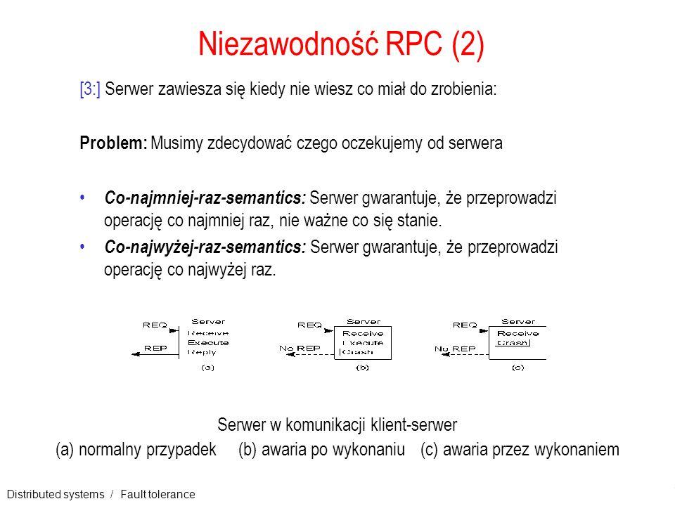 Distributed systems / Fault tolerance 13 Niezawodność RPC (2) [3:] Serwer zawiesza się kiedy nie wiesz co miał do zrobienia: Problem: Musimy zdecydowa