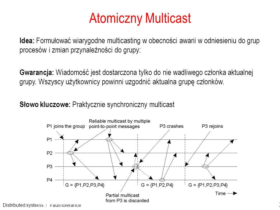 Distributed systems / Fault tolerance 20 Atomiczny Multicast Idea: Formułować wiarygodne multicasting w obecności awarii w odniesieniu do grup procesó