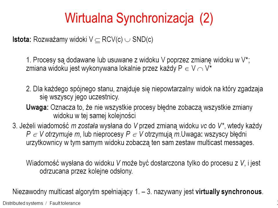 Distributed systems / Fault tolerance 22 Wirtualna Synchronizacja (2) Istota: Rozważamy widoki V RCV(c) SND(c) 1. Procesy są dodawane lub usuwane z wi