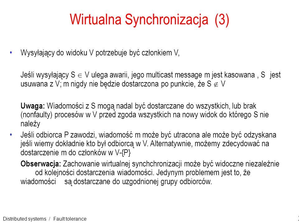 Distributed systems / Fault tolerance 23 Wirtualna Synchronizacja (3) Wysyłający do widoku V potrzebuje być członkiem V, Jeśli wysyłający S V ulega aw
