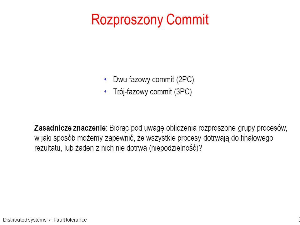 Distributed systems / Fault tolerance 24 Rozproszony Commit Dwu-fazowy commit (2PC) Trój-fazowy commit (3PC) Zasadnicze znaczenie: Biorąc pod uwagę ob